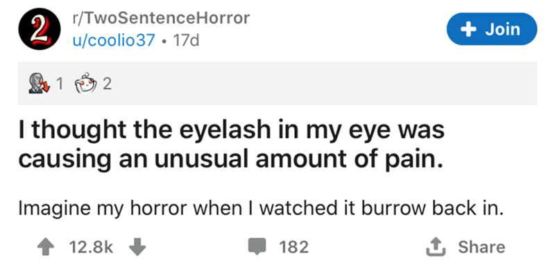 Text - r/TwoSentenceHorror 2 + Join u/coolio37 • 17d I thought the eyelash in my eye was causing an unusual amount of pain. Imagine my horror when I watched it burrow back in. 12.8k 182 1 Share