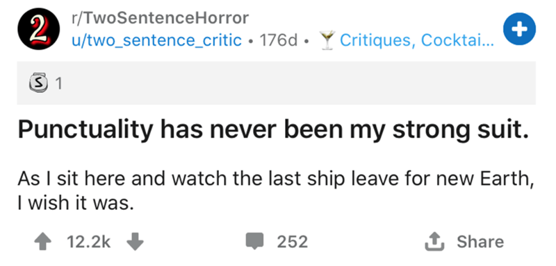 Text - r/TwoSentenceHorror 2 u/two_sentence_critic • 176d • Y Critiques, Cocktai... Punctuality has never been my strong suit. As I sit here and watch the last ship leave for new Earth, I wish it was. 12.2k O 252 1 Share +