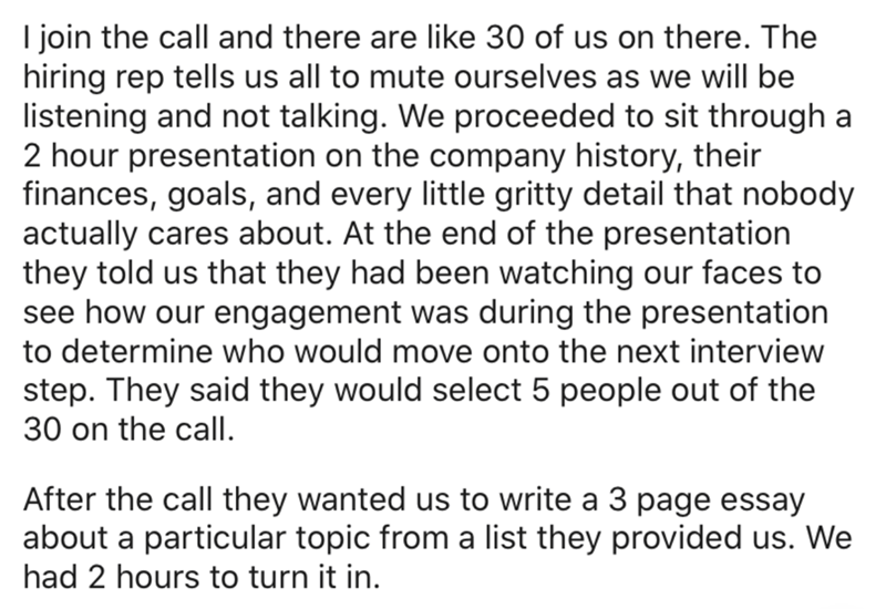 Text - I join the call and there are like 30 of us on there. The hiring rep tells us all to mute ourselves as we will be listening and not talking. We proceeded to sit through a 2 hour presentation on the company history, their finances, goals, and every little gritty detail that nobody actually cares about. At the end of the presentation they told us that they had been watching our faces to see how our engagement was during the presentation to determine who would move onto the next interview st