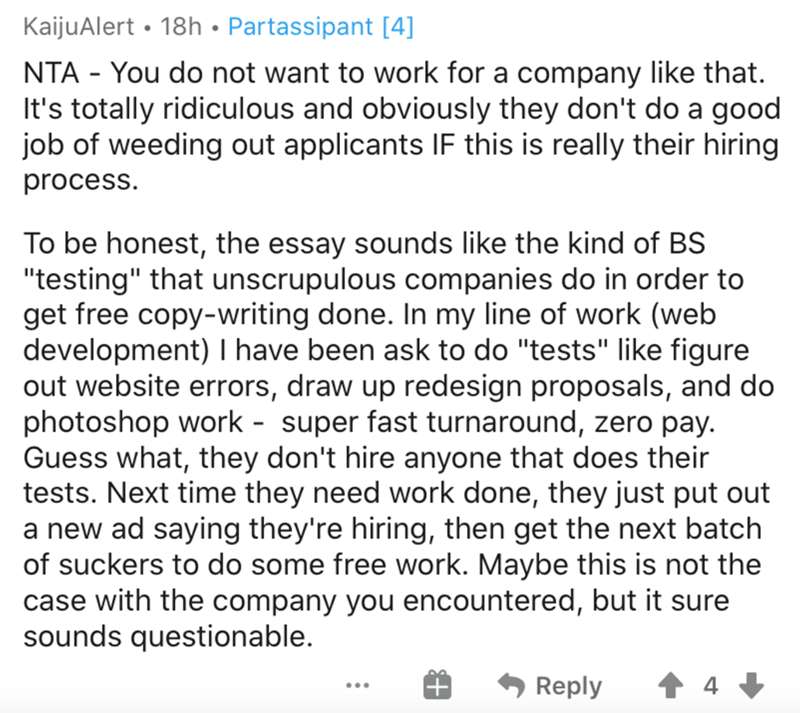"""Text - KaijuAlert • 18h • Partassipant [4] NTA - You do not want to work for a company like that. It's totally ridiculous and obviously they don't do a good job of weeding out applicants IF this is really their hiring process. To be honest, the essay sounds like the kind of BS """"testing"""" that unscrupulous companies do in order to get free copy-writing done. In my line of work (web development) I have been ask to do """"tests"""" like figure out website errors, draw up redesign proposals, and do photosh"""