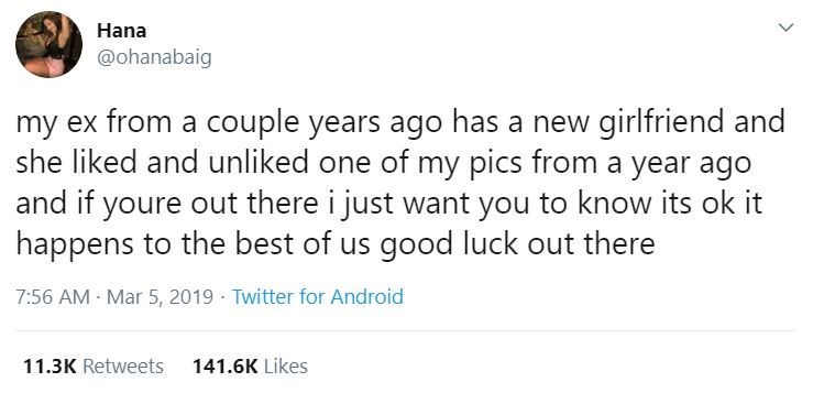 Text - Hana @ohanabaig my ex from a couple years ago has a new girlfriend and she liked and unliked one of my pics from a year ago and if youre out there i just want you to know its ok it happens to the best of us good luck out there 7:56 AM Mar 5, 2019 · Twitter for Android 11.3K Retweets 141.6K Likes