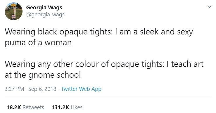 Text - Georgia Wags @georgia_wags Wearing black opaque tights: I am a sleek and sexy puma of a woman Wearing any other colour of opaque tights: I teach art at the gnome school 3:27 PM · Sep 6, 2018 · Twitter Web App 18.2K Retweets 131.2K Likes