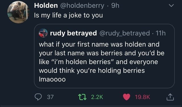 """Holden @holdenberry • 9h Is my life a joke to you rudy betrayed @rudy_betrayed • I Ih what if your first name was holden and your last name was berries and you'd be like """"i'm holden berries"""" and everyone would think you're holding berries lmaoooo 0 37 2.2K 19.8K"""