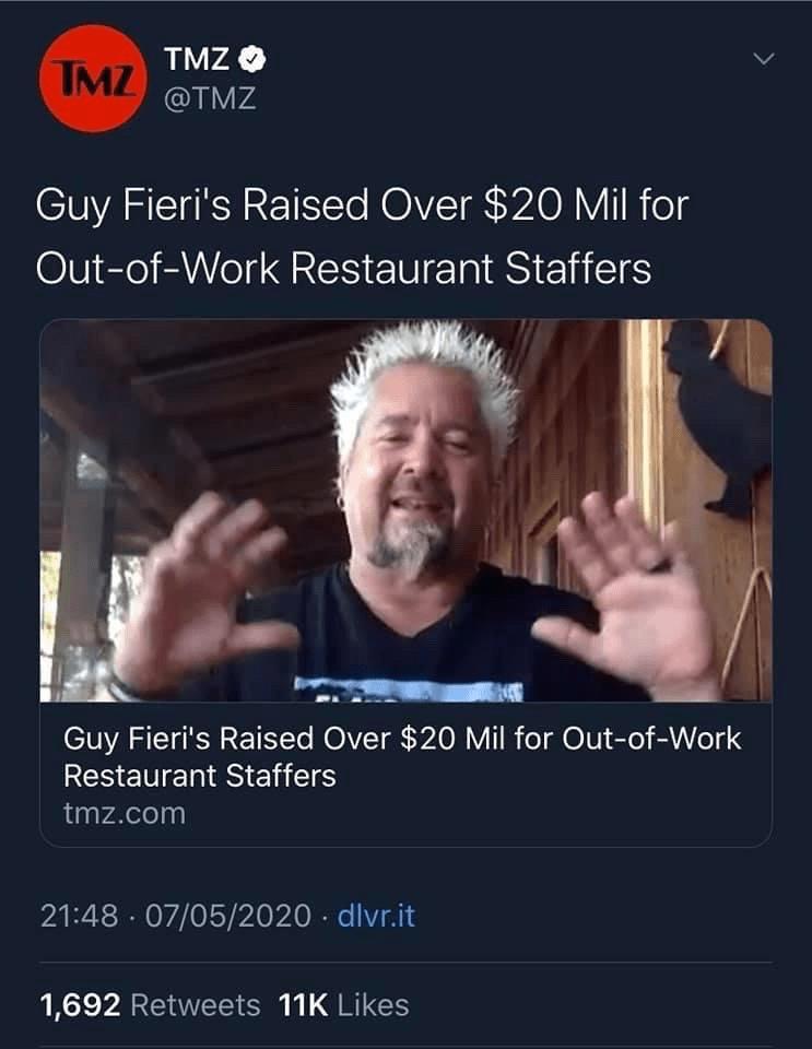 Text - TMZ O TMZ @TMZ Guy Fieri's Raised Over $20 Mil for Out-of-Work Restaurant Staffers Guy Fieri's Raised Over $20 Mil for Out-of-Work Restaurant Staffers tmz.com 21:48 · 07/05/2020 · dlvr.it 1,692 Retweets 11K Likes