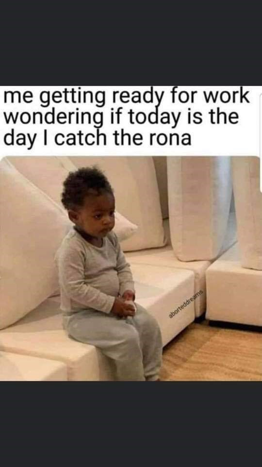 Text - me getting ready for work wondering if today is the day I catch the rona aborteddreams