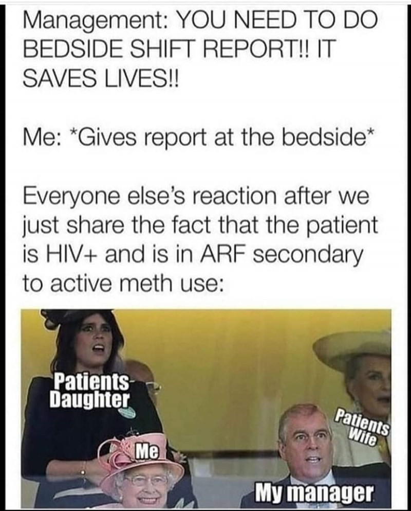 Text - Management: YOU NEED TO DO BEDSIDE SHIFT REPORT! IT SAVES LIVES!! Me: *Gives report at the bedside* Everyone else's reaction after we just share the fact that the patient is HIV+ and is in ARF secondary to active meth use: Patients Daughter Patients Wife Me My manager