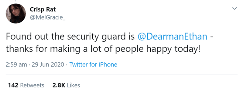 Text - Crisp Rat @MelGracie_ Found out the security guard is @DearmanEthan - thanks for making a lot of people happy today! 2:59 am · 29 Jun 2020 · Twitter for iPhone 142 Retweets 2.8K Likes >