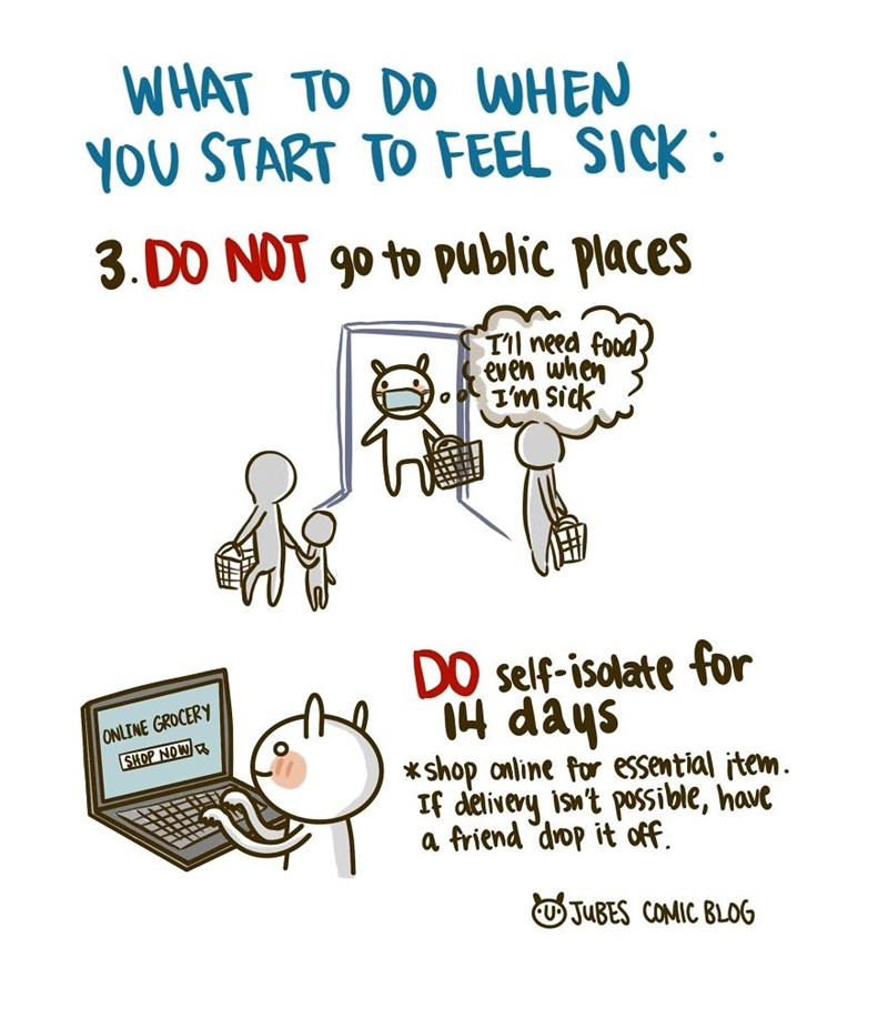 Text - WHAT TO DO WHEN YOU START TO FEEL SICK : 3. DO NOT 90 to public places T'il need food even when I'm sick DO self-isolate for 14 days *shop online for essential item. If delivery isn't possible, have a friend drop it off. ONLINE GROCERY SHOP NOW O JUBES COMIC BLOG