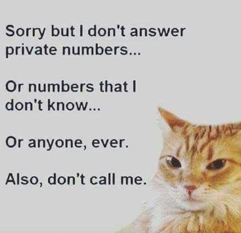 Sorry but I don't answer private numbers... Or numbers that I don't know... Or anyone, ever. Also, don't call me.