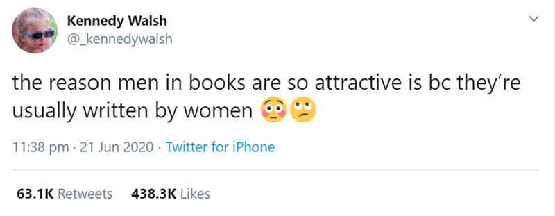 Text - Kennedy Walsh @_kennedywalsh the reason men in books are so attractive is bc they're usually written by women 11:38 pm · 21 Jun 2020 · Twitter for iPhone 63.1K Retweets 438.3K Likes >