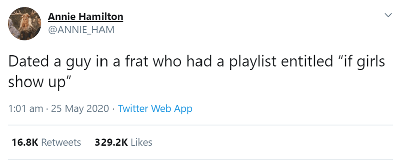"""Text - Annie Hamilton @ANNIE_HAM Dated a guy in a frat who had a playlist entitled """"if girls show up"""" 1:01 am - 25 May 2020 · Twitter Web App 16.8K Retweets 329.2K Likes >"""