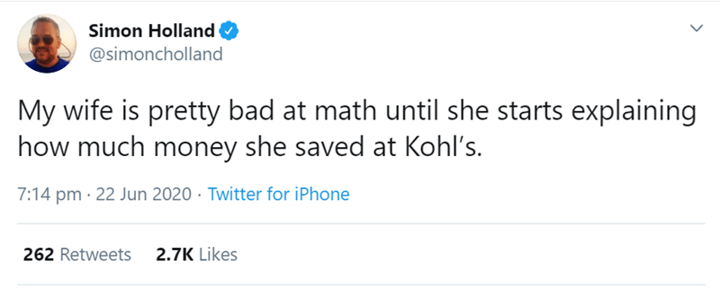 Text - Simon Holland O @simoncholland My wife is pretty bad at math until she starts explaining how much money she saved at Kohl's. 7:14 pm · 22 Jun 2020 · Twitter for iPhone 262 Retweets 2.7K Likes