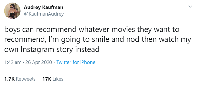 Text - Audrey Kaufman @KaufmanAudrey boys can recommend whatever movies they want to recommend, I'm going to smile and nod then watch my own Instagram story instead 1:42 am · 26 Apr 2020 · Twitter for iPhone 1.7K Retweets 17K Likes