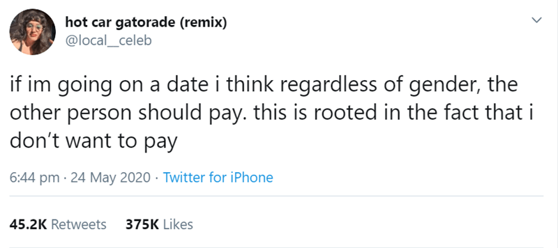 Text - hot car gatorade (remix) @local_celeb if im going on a date i think regardless of gender, the other person should pay. this is rooted in the fact that i don't want to pay 6:44 pm · 24 May 2020 · Twitter for iPhone 45.2K Retweets 375K Likes >