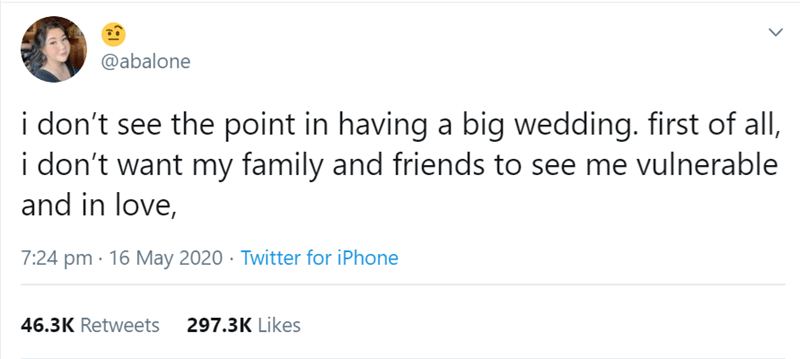 Text - @abalone i don't see the point in having a big wedding. first of all, i don't want my family and friends to see me vulnerable and in love, 7:24 pm · 16 May 2020 · Twitter for iPhone 46.3K Retweets 297.3K Likes