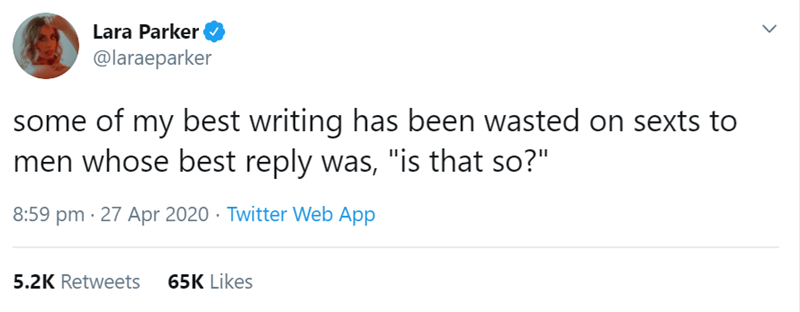 """Text - Lara Parker O @laraeparker some of my best writing has been wasted on sexts to men whose best reply was, """"is that so?"""" 8:59 pm · 27 Apr 2020 · Twitter Web App 5.2K Retweets 65K Likes >"""
