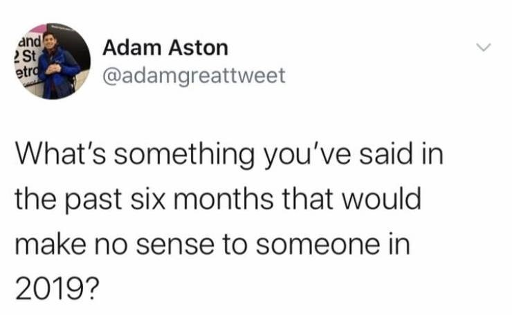 Text - and 2 St etro Adam Aston @adamgreattweet What's something you've said in the past six months that would make no sense to someone in 2019?
