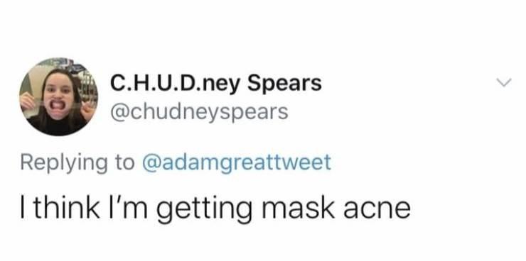 Font - C.H.U.D.ney Spears @chudneyspears Replying to @adamgreattweet I think I'm getting mask acne