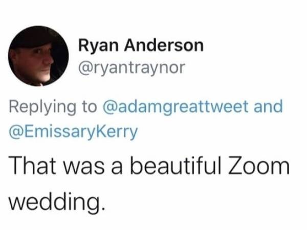 Text - Ryan Anderson @ryantraynor Replying to @adamgreattweet and @EmissaryKerry That was a beautiful Zoom wedding.