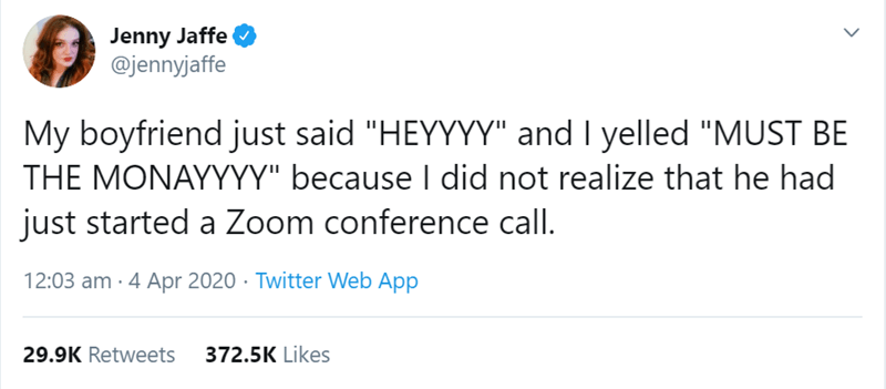 """Text - Jenny Jaffe @jennyjaffe My boyfriend just said """"HEYYYY"""" and I yelled """"MUST BE THE MONAYYYY"""" because I did not realize that he had just started a Zoom conference call. 12:03 am · 4 Apr 2020 · Twitter Web App 29.9K Retweets 372.5K Likes >"""