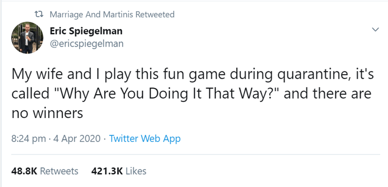"""Text - ta Marriage And Martinis Retweeted Eric Spiegelman @ericspiegelman My wife and I play this fun game during quarantine, it's called """"Why Are You Doing It That Way?"""" and there are no winners 8:24 pm · 4 Apr 2020 · Twitter Web App 48.8K Retweets 421.3K Likes >"""