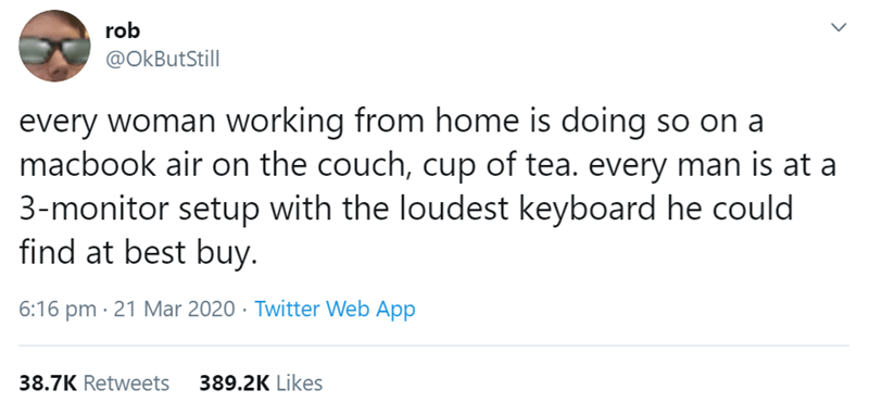 Text - rob @OkButStill every woman working from home is doing so on a macbook air on the couch, cup of tea. every man is at a 3-monitor setup with the loudest keyboard he could find at best buy. 6:16 pm · 21 Mar 2020 · Twitter Web App 38.7K Retweets 389.2K Likes >