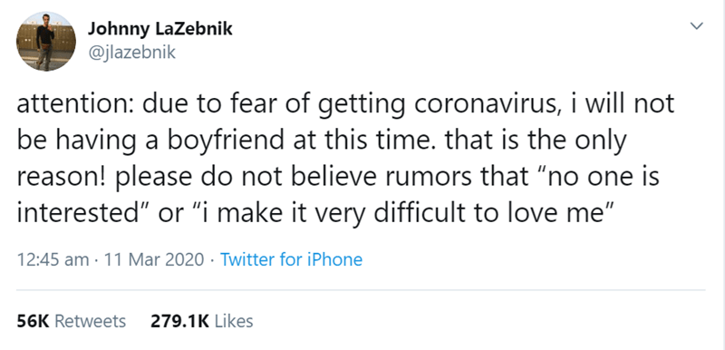 """Text - Johnny LaZebnik @jlazebnik attention: due to fear of getting coronavirus, i will not be having a boyfriend at this time. that is the only reason! please do not believe rumors that """"no one is interested"""" or """"i make it very difficult to love me"""" 12:45 am · 11 Mar 2020 · Twitter for iPhone 56K Retweets 279.1K Likes >"""