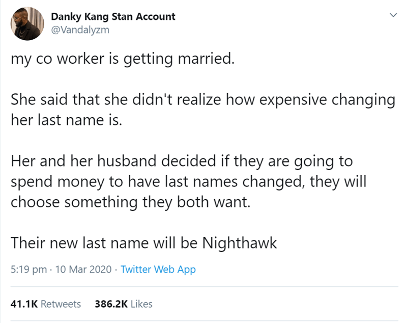 Text - Danky Kang Stan Account @Vandalyzm my co worker is getting married. She said that she didn't realize how expensive changing her last name is. Her and her husband decided if they are going to spend money to have last names changed, they will choose something they both want. Their new last name will be Nighthawk 5:19 pm · 10 Mar 2020 · Twitter Web App 41.1K Retweets 386.2K Likes >