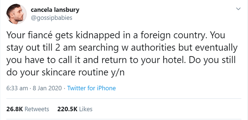 Text - cancela lansbury @gossipbabies Your fiancé gets kidnapped in a foreign country. You stay out till 2 am searching w authorities but eventually you have to call it and return to your hotel. Do you still do your skincare routine y/n 6:33 am · 8 Jan 2020 · Twitter for iPhone 26.8K Retweets 220.5K Likes