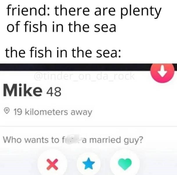 Text - friend: there are plenty of fish in the sea the fish in the sea: @tinder on_da_rock Mike 48 O 19 kilometers away Who wants to f a married guy?