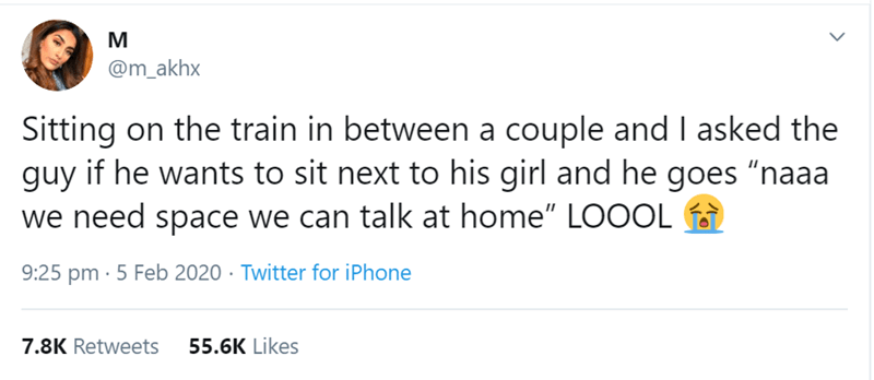 """Text - M @m_akhx Sitting on the train in between a couple and I asked the guy if he wants to sit next to his girl and he goes """"naaa we need space we can talk at home"""" LOOOL 9:25 pm · 5 Feb 2020 · Twitter for iPhone 7.8K Retweets 55.6K Likes"""