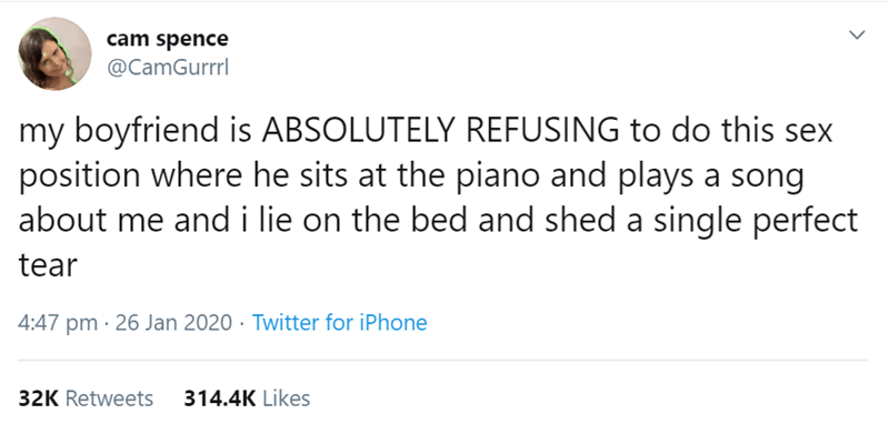 Text - cam spence @CamGurrrl my boyfriend is ABSOLUTELY REFUSING to do this sex position where he sits at the piano and plays a song about me and i lie on the bed and shed a single perfect tear 4:47 pm · 26 Jan 2020 · Twitter for iPhone 32K Retweets 314.4K Likes