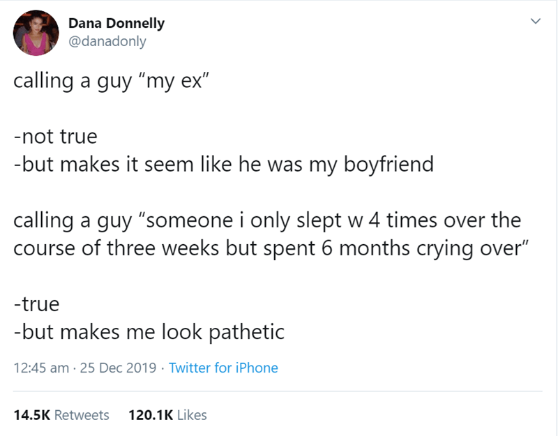 """Text - Dana Donnelly @danadonly calling a guy """"my ex"""" -not true -but makes it seem like he was my boyfriend calling a guy """"someone i only slept w 4 times over the course of three weeks but spent 6 months crying over"""" -true -but makes me look pathetic 12:45 am - 25 Dec 2019 · Twitter for iPhone 14.5K Retweets 120.1K Likes >"""