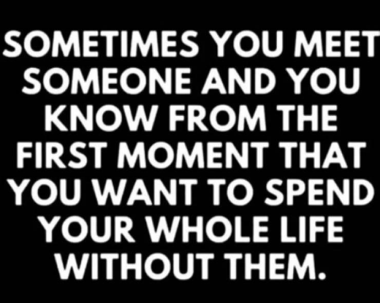 Text - SOMETIMES YOU MEET SOMEONE AND YOU KNOW FROM THE FIRST MOMENT THAT YOU WANT TO SPEND YOUR WHOLE LIFE WITHOUT THEM.