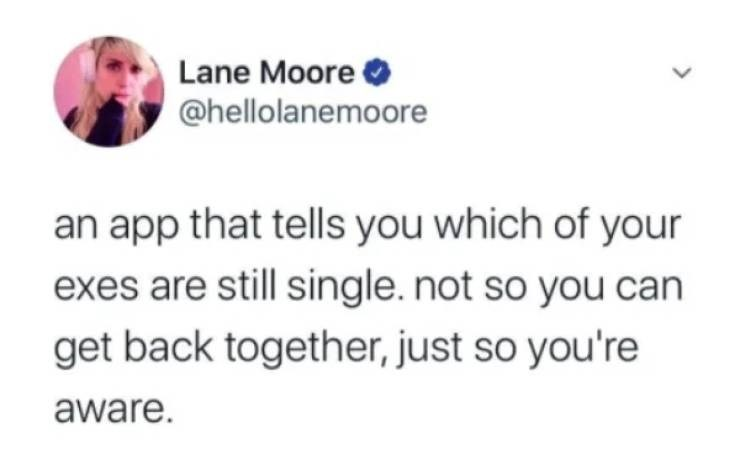 Text - Lane Moore O @hellolanemoore an app that tells you which of your exes are still single. not so you can get back together, just so you're aware.