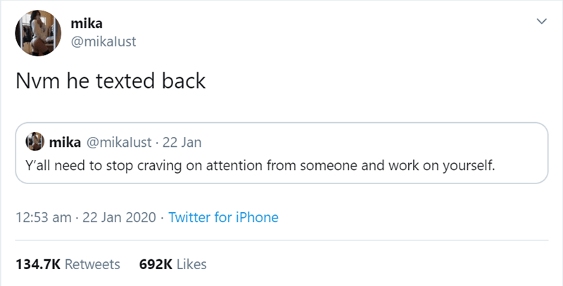 Text - mika @mikalust Nvm he texted back mika @mikalust · 22 Jan Y'all need to stop craving on attention from someone and work on yourself. 12:53 am · 22 Jan 2020 · Twitter for iPhone 134.7K Retweets 692K Likes >