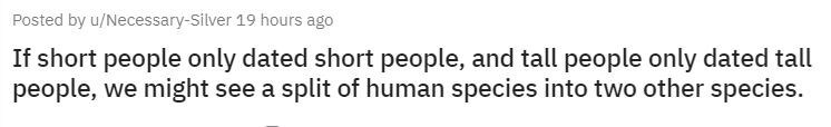 Text - Posted by u/Necessary-Silver 19 hours ago If short people only dated short people, and tall people only dated tall people, we might see a split of human species into two other species.