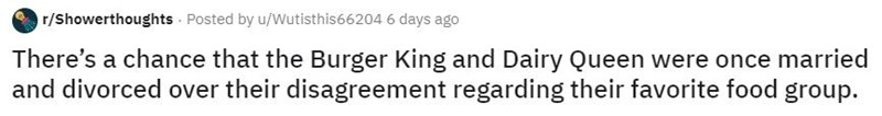 Text - r/Showerthoughts · Posted by u/Wutisthis66204 6 days ago There's a chance that the Burger King and Dairy Queen were once married and divorced over their disagreement regarding their favorite food group.