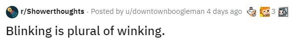 Text - r/Showerthoughts · Posted by u/downtownboogieman 4 days ago Blinking is plural of winking.