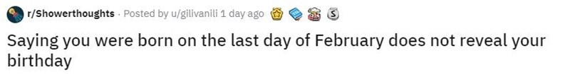 Text - r/Showerthoughts - Posted by u/gilivanili 1 day ago Saying you were born on the last day of February does not reveal your birthday
