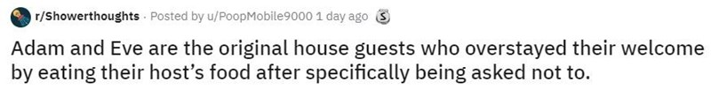 Text - r/Showerthoughts Posted by u/PoopMobile9000 1 day ago 3 Adam and Eve are the original house guests who overstayed their welcome by eating their host's food after specifically being asked not to.