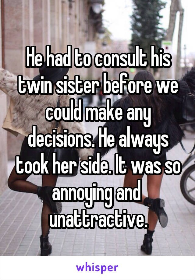 Text - He had to consult his twin sister bef ore we could make any decisions. He always took her side. It was so annoying and unattractive whisper