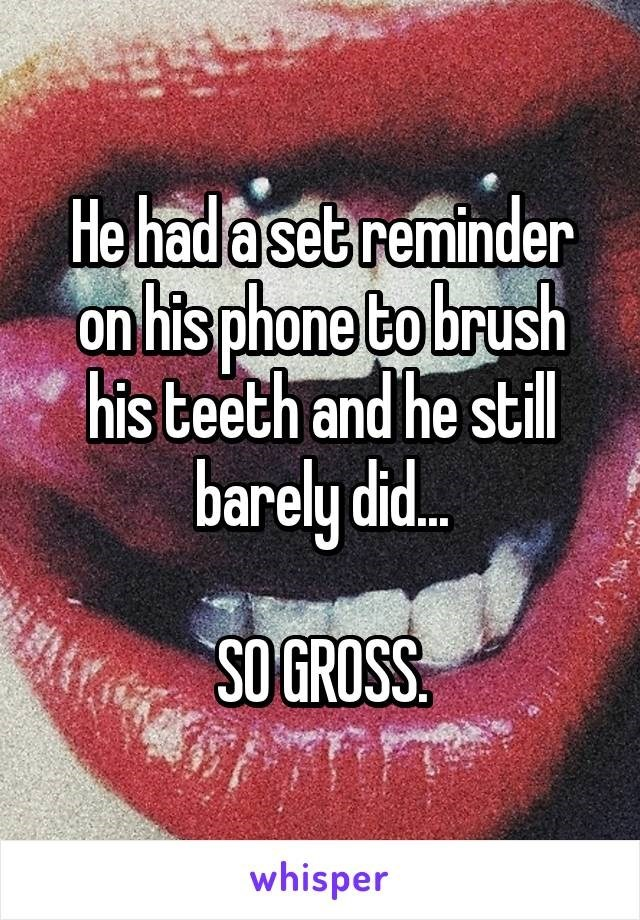 Lip - He had a set reminder on his phone to brush his teeth and he stil barely did. SO GROSS. whisper