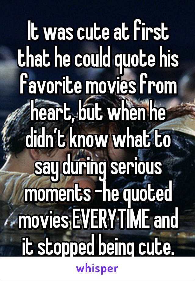 Text - It was cute at first that he could quote his favorite movies from heart, but when he didn't know what to say during serious moments -he quoted f«movies EVERYTİME and it stopped being cute. whisper
