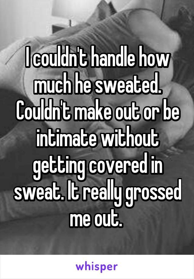 Text - Icouldn't handle how much he sweated. Couldn't make out or be intimate without getting covered in sweat. It really grossed me out. whisper