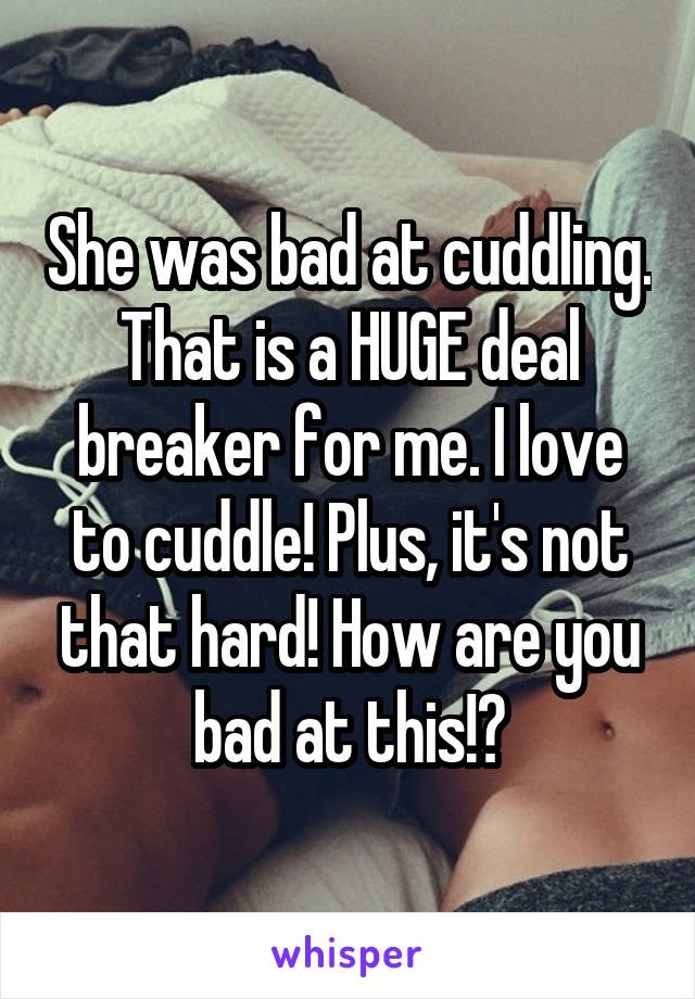 Text - She was bad at cuddling. That is a HUGE deal breaker for me. I love to-cuddle! Plus, it's not that hard! How are you bad at this!? whisper