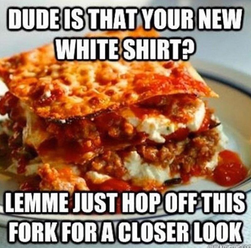 funny meme about lasagna on fresh white shirts | DUDE IS THAT YOUR NEW WHITE SHIRT? LEMME JUST HOP OFF THIS FORK FOR CLOSER LOOK