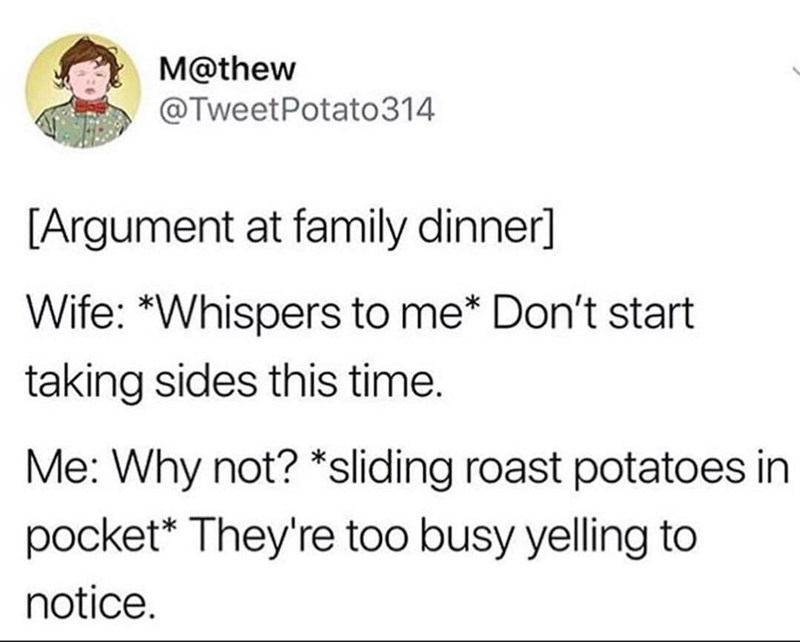 Text - M@thew @TweetPotato314 [Argument at family dinner] Wife: *Whispers to me* Don't start taking sides this time. Me: Why not? *sliding roast potatoes in pocket* They're too busy yelling to notice.