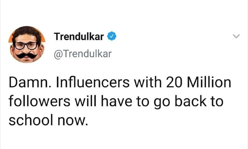 Face - Trendulkar @Trendulkar Damn. Influencers with 20 Million followers willI have to go back to school now.