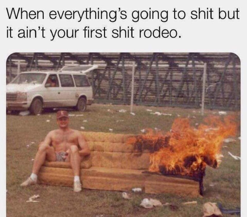 Vehicle - When everything's going to shit but it ain't your first shit rodeo.